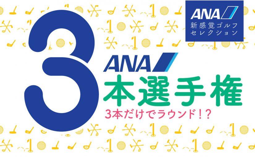 3本だけでラウンド!?「ANA3本選手権」